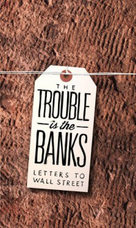 The Trouble Is the Banks: Letters to Wall Street - Mark Greif, Dayna Tortorici, Kathleen French, Emma Janaskie, Nick Werle