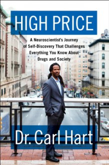 High price : A Neuroscientist's Journey of Self-Discovery That Challenges Everything You Know About Drugs and Society - Carl L. Hart