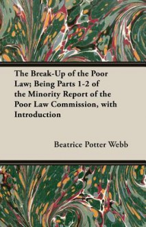 The Break-Up of the Poor Law; Being Parts 1-2 of the Minority Report of the Poor Law Commission, with Introduction - Beatrice Potter Webb, Sidney Webb