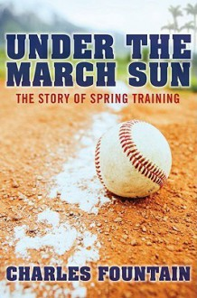Under the March Sun: The Story of Spring Training - Charles Fountain
