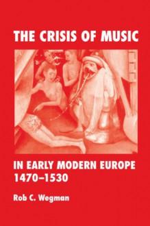 The Crisis of Music in Early Modern Europe, 1470--1530 - Rob C. Wegman