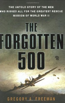 The Forgotten 500: The Untold Story of the Men Who Risked All For the GreatestRescue Mission of World War II - Gregory A. Freeman