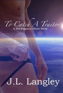 To Catch A Traitor (Sci-Regency, #1.2) - J.L. Langley