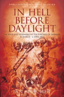 In Hell Before Daylight: The Siege and Storming of the Fortress of Badajoz, 1812 - Ian Fletcher