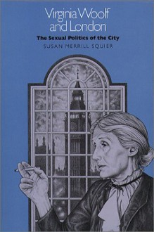 Virginia Woolf and London: The Sexual Politics of the City - Susan Merrill Squier