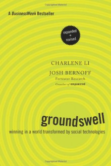 Groundswell, Expanded and Revised Edition: Winning in a World Transformed by Social Technologies - Charlene Li, Josh Bernoff