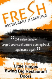 Fresh Restaurant Marketing: 34 Rules On How To Get Your Customers Coming Back Again And Again - Neil Murphy