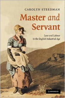Master and Servant: Love and Labour in the English Industrial Age (Cambridge Social & Cultural Histories): Love and Labour in the English Industrial Age (Cambridge Social and Cultural Histories) - Carolyn Steedman