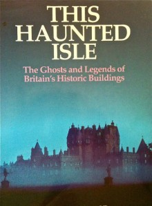 This haunted isle: The ghosts and legends of Britain's historic buildings - Peter Underwood