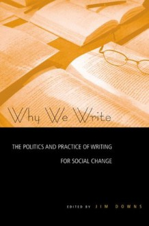 Why We Write: The Politics and Practice of Writing for Social Change - Jim Downs