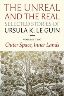 The Unreal and the Real: Selected Stories Volume Two: Outer Space, Inner Lands - Ursula K. Le Guin