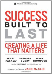 Success Built to Last: Creating a Life that Matters - Jerry Porras, Stewart Emery, John McCain, Mark C. Thompson