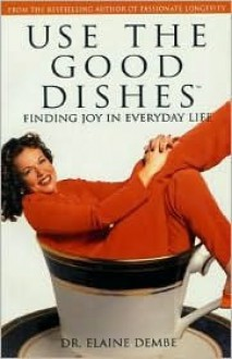 Use the Good Dishes: Finding Joy in Everyday Life - Elaine Dembe