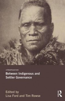 Between Indigenous and Settler Governance - Lisa Ford, Tim Rowse, Anna Yeatman