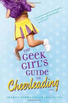 The Geek Girl's Guide to Cheerleading - Charity Tahmaseb,Darcy Vance