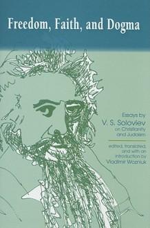 Freedom, Faith, and Dogma: Essays by V.S. Soloviev on Christianity and Judaism - Vladimir Wozniuk