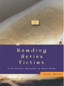 Reading Series Fiction: From Arthur Ransome to Gene Kemp - Victor Watson