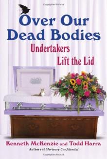 Over Our Dead Bodies:: Undertakers Lift the Lid - Ken McKenzie, Todd Harra