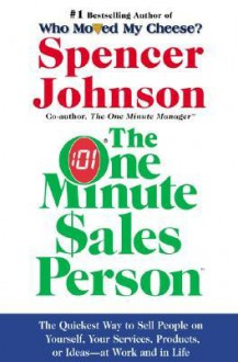 One Minute Sales Person, The: The Quickest Way to Sell People on Yourself, Your Services, Products, or Ideas--at Work and in Life - Spencer Johnson, Larry Wilson