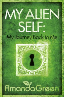 My Alien Self: My Journey Back to Me - Amanda Green