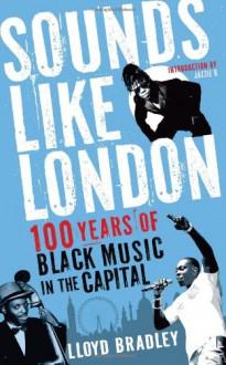 Sounds Like London: A Century of Black Music in the Capital - Lloyd Bradley