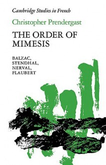 The Order of Mimesis: Balzac, Stendhal, Nerval and Flaubert - Christopher Prendergast