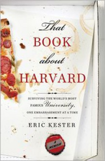 That Book about Harvard: Surviving the World's Most Famous University, One Embarrassment at a Time - Eric Kester