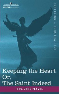 Keeping the Heart; Or the Saint Indeed - John Flavel