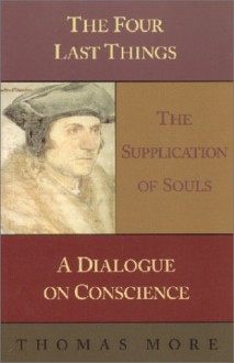 Four Last Things: The Supplication of Souls: A Dialogue on Conscience - Thomas More