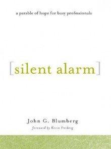 Silent Alarm: A Parable of Hope for Busy Professionals - John G. Blumberg, Kevin Freiberg