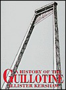 A History of the Guillotine - Alister Kershaw
