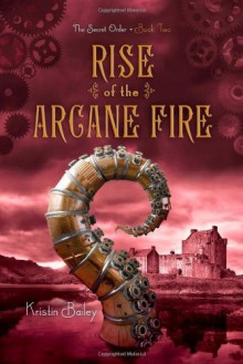 By Kristin Bailey Rise of the Arcane Fire (The Secret Order) - Kristin Bailey