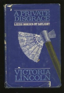 A Private Disgrace: Lizzie Borden by Daylight - Victoria Lincoln