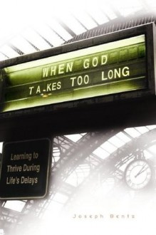 When God Takes Too Long: Learning to Thrive During Life's Delays - Joseph Bentz