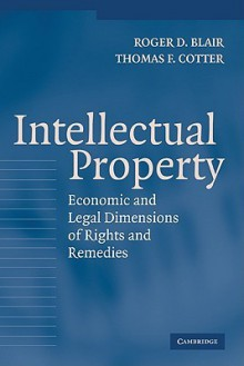 Intellectual Property: Economic and Legal Dimensions of Rights and Remedies - Roger D. Blair, Thomas F. Cotter
