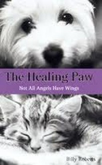 The Healing Paw: Not All Angels Have Wings - Billy Roberts