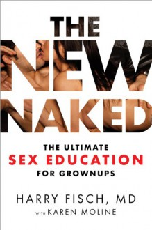 The New Naked: The Ultimate Sex Education for Grown-Ups - Harry Fisch