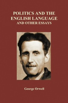 Politics and the English Language and Other Essays - George Orwell