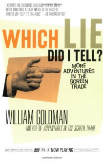 Which Lie Did I Tell?: More Adventures in the Screen Trade - William Goldman