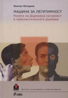 Машина за легитимност: Ролята на Държавна сигурност в комунистическата държава - Момчил Методиев