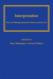Interpretation: Ways of Thinking about the Sciences and the Arts - Peter Machamer, Gereon Wolters