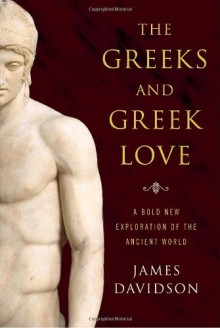 The Greeks and Greek Love: A Bold New Exploration of the Ancient World - James Davidson