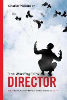 The Working Film Director-2nd Edition: How to Arrive, Survive and Thrive in the Director's Chair - Charles Wilkinson