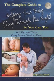 The Complete Guide to Helping Your Baby Sleep Through the Night So You Can Too: 101 Tips and Tricks Every Parent Needs to Know - Jessica Linnell