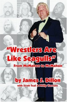 Wrestlers Are Like Seagulls-From McMahon To McMahon - Scott Teal, Philip Varriale James J. Dillon,James J. Dillon,Scott Teal,Philip Varriale