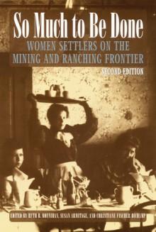 So Much to Be Done: Women Settlers on the Mining and Ranching Frontier, 2nd Edition - Ruth Barnes Moynihan, Susan Armitage, Christiane Fischer Dichamp