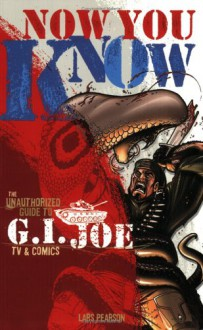 Now You Know: The Unauthorized Guide To G.I. Joe Tv And Comics - Lars Pearson