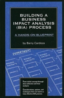 Building a Business Impact Analysis (BIA) Process: A Hands-On Blueprint [With CDROM] - Barry Cardoza