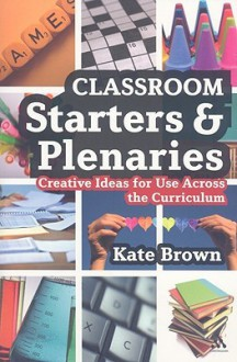 Classroom Starters and Plenaries: Creative Ideas for Use Across the Curriculum - Kate Brown