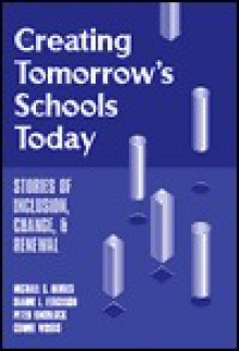 Creating Tomorrow's Schools Today: Stories of Inclusion, Change, and Renewal - Michael S. Berres